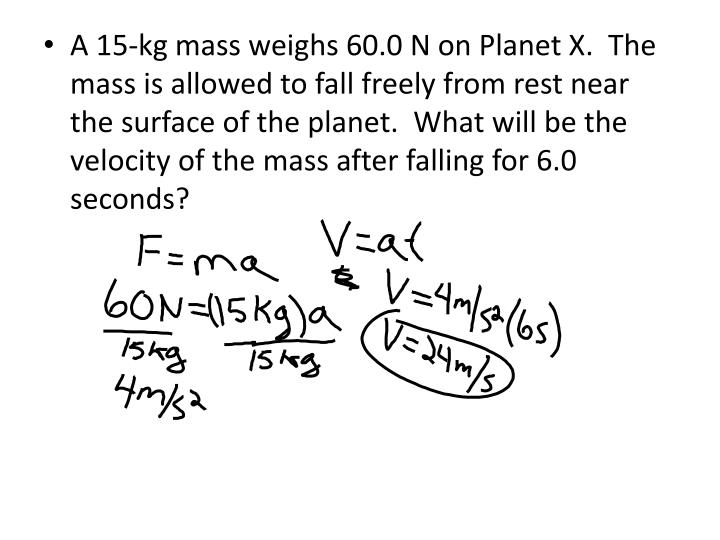 A 15-kg mass weighs 60.0 N on Planet X.  The mass is allowed to fall freely from rest near the surface of the planet.  What will be the velocity of the mass after falling for 6.0 seconds?