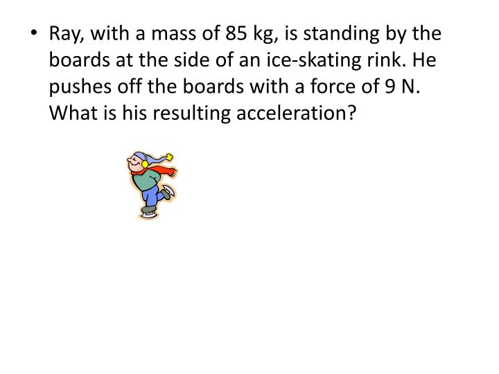 Ray, with a mass of 85 kg, is standing by the boards at the side of an ice-skating rink. He pushes off the boards with a force of 9 N. What is his resulting acceleration?