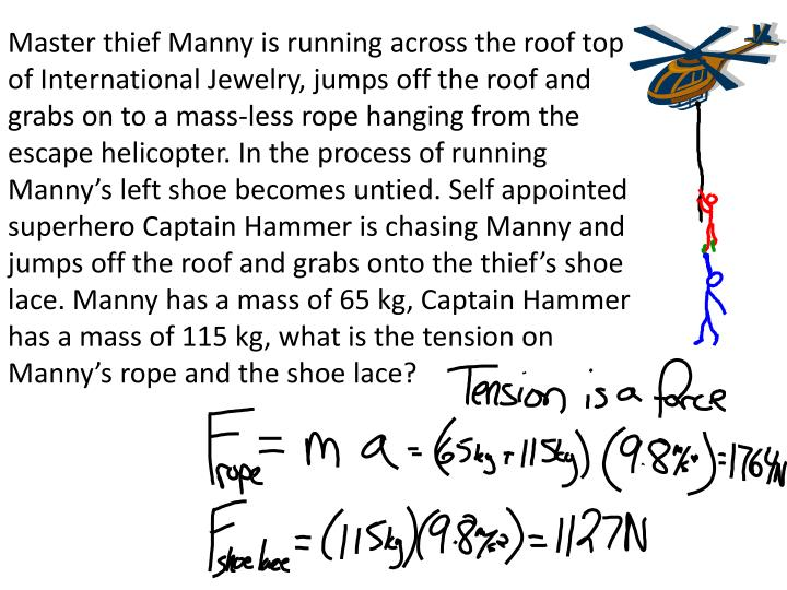 Master thief Manny is running across the roof top of International Jewelry, jumps off the roof and grabs on to a mass-less rope hanging from the escape helicopter. In the process of running Manny's left shoe becomes untied. Self appointed superhero Captain Hammer is chasing Manny and jumps off the roof and grabs onto the thief's shoe lace. Manny has a mass of 65 kg, Captain Hammer has a mass of 115 kg, what is the tension on Manny's rope and the shoe lace?