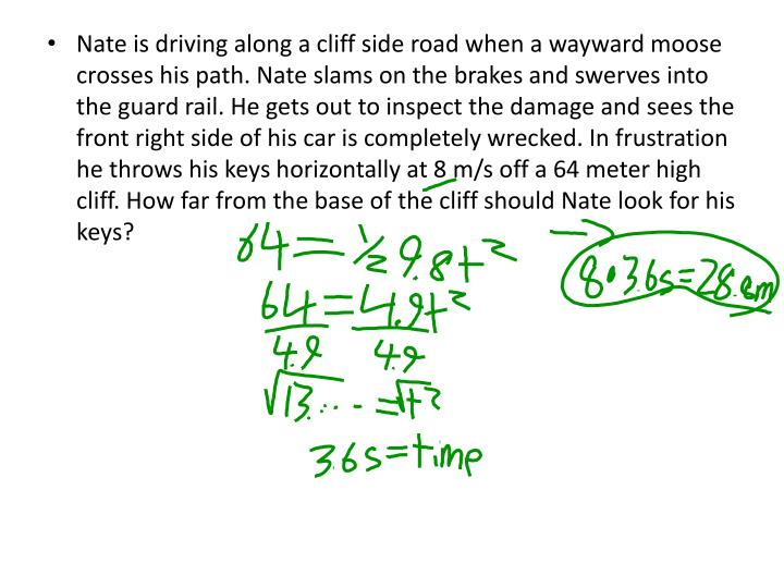 Nate is driving along a cliff side road when a wayward moose crosses his path. Nate slams on the brakes and swerves into the guard rail. He gets out to inspect the damage and sees the front right side of his car is completely wrecked. In frustration he throws his keys horizontally at 8 m/s off a 64 meter high cliff. How far from the base of the cliff should Nate look for his keys?