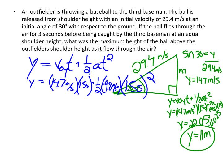 An outfielder is throwing a baseball to the third baseman. The ball is released from shoulder height with an initial velocity of 29.4 m/s at an initial angle of 30° with respect to the ground. If the ball flies through the air for 3 seconds before being caught by the third baseman at an equal shoulder height, what was the maximum height of the ball above the outfielders shoulder height as it flew through the air?