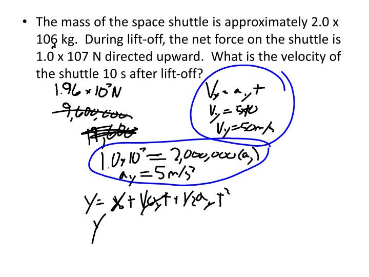 The mass of the space shuttle is approximately 2.0 x 106 kg.  During lift-off, the net force on the shuttle is 1.0 x 107 N directed upward.  What is the velocity of the shuttle 10 s after lift-off?