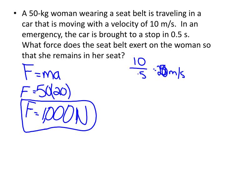 A 50-kg woman wearing a seat belt is traveling in a car that is moving with a velocity of 10 m/s.  In an emergency, the car is brought to a stop in 0.5 s.  What force does the seat belt exert on the woman so that she remains in her seat?