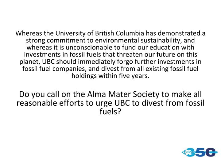 Whereas the University of British Columbia has demonstrated a strong commitment to environmental sustainability, and whereas it is unconscionable to fund our education with investments in fossil fuels that threaten our future on this planet, UBC should immediately forgo further investments in fossil fuel companies, and divest from all existing fossil fuel holdings within five years.