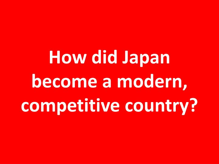 How did Japan become a modern, competitive country?