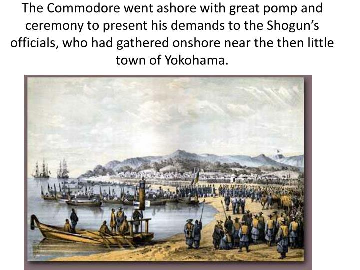 The Commodore went ashore with great pomp and ceremony to present his demands to the Shogun's officials, who had gathered onshore near the then little town of Yokohama.