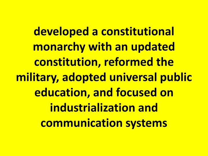developed a constitutional monarchy with an updated constitution, reformed the military, adopted universal public education, and focused on industrialization and communication systems