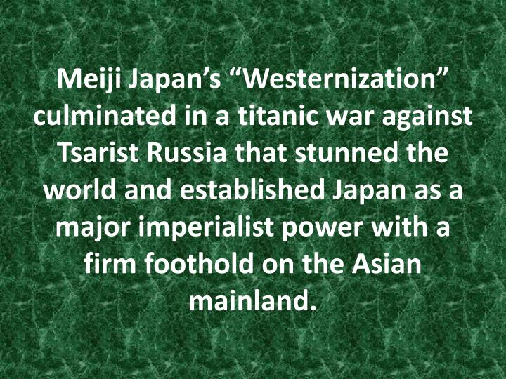 "Meiji Japan's ""Westernization"" culminated in a titanic war against Tsarist Russia that stunned the world and established Japan as a major imperialist power with a firm foothold on the Asian mainland."