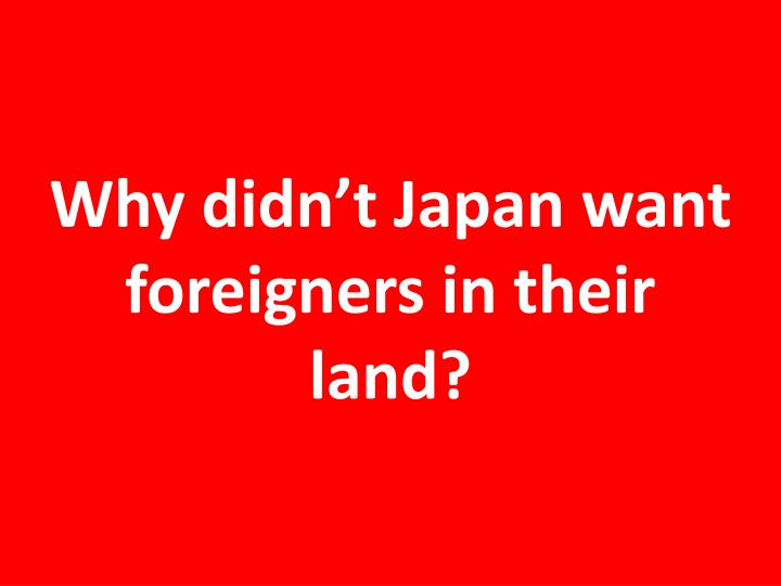 Why didn't Japan want foreigners in their land?