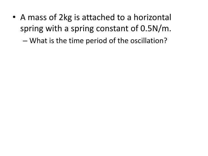 A mass of 2kg is attached to a horizontal spring with a spring constant of 0.5N/m.
