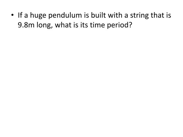 If a huge pendulum is built with a string that is 9.8m long, what is its time period?
