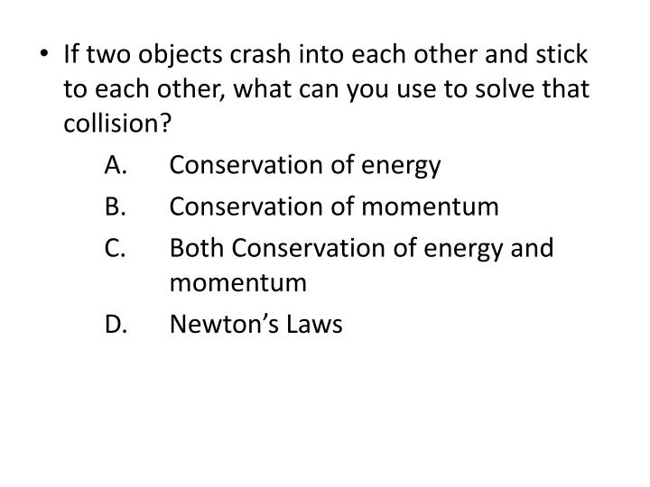 If two objects crash into each other and stick to each other, what can you use to solve that collision?