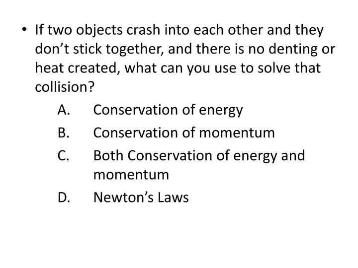 If two objects crash into each other and they don't stick together, and there is no denting or heat created, what can you use to solve that collision?