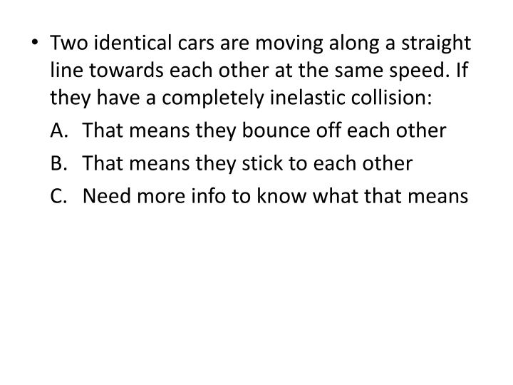 Two identical cars are moving along a straight line towards each other at the same speed. If they have a completely inelastic collision: