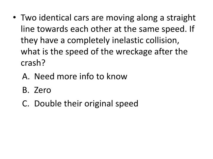 Two identical cars are moving along a straight line towards each other at the same speed. If they have a completely inelastic collision, what is the speed of the wreckage after the crash?