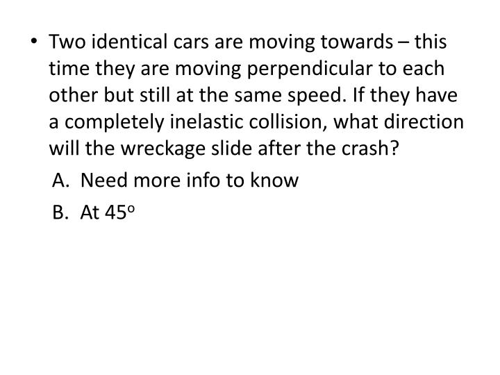 Two identical cars are moving towards – this time they are moving perpendicular to each other but still at the same speed. If they have a completely inelastic collision, what direction will the wreckage slide after the crash?
