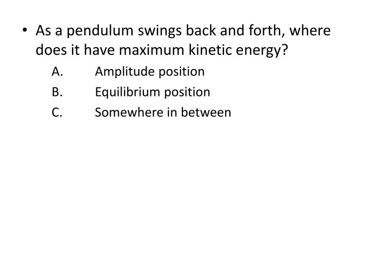 As a pendulum swings back and forth, where does it have maximum kinetic energy?