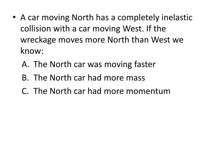 A car moving North has a completely inelastic collision with a car moving West. If the wreckage moves more North than West we know: