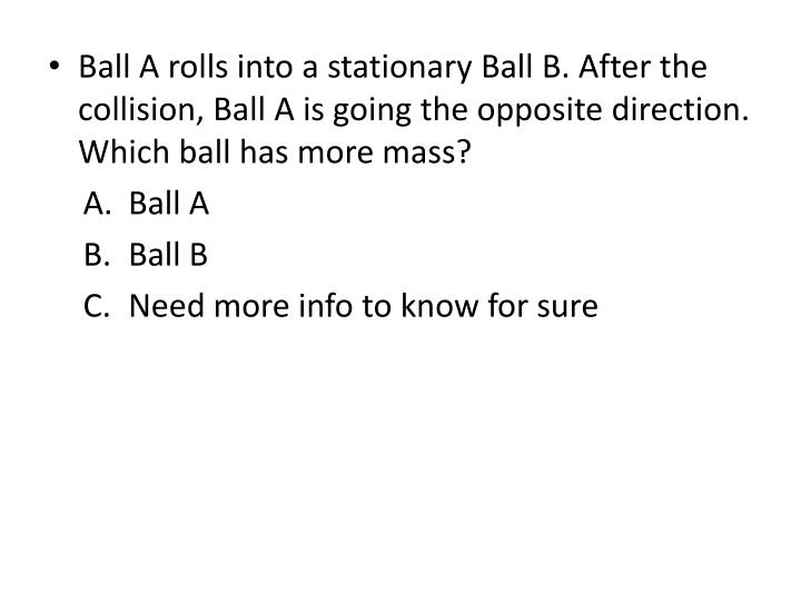 Ball A rolls into a stationary Ball B. After the collision, Ball A is going the opposite direction. Which ball has more mass?