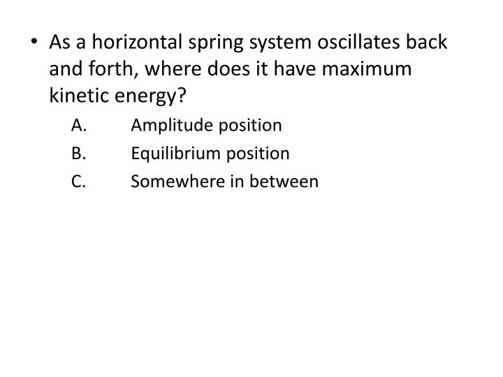 As a horizontal spring system oscillates back and forth, where does it have maximum kinetic energy?