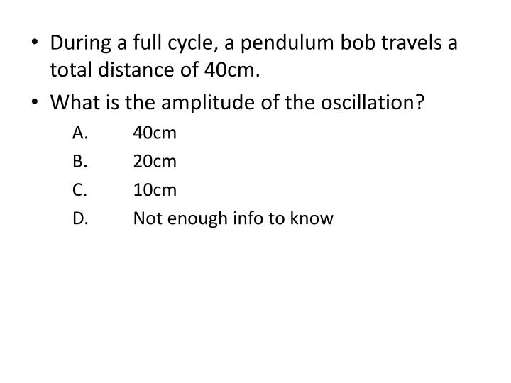 During a full cycle, a pendulum bob travels a total distance of 40cm.