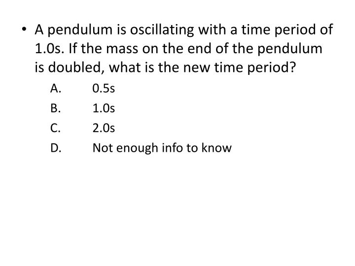 A pendulum is oscillating with a time period of 1.0s. If the mass on the end of the pendulum is doubled, what is the new time period?