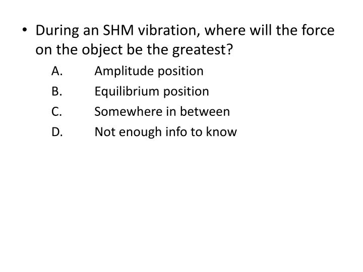During an SHM vibration, where will the force on the object be the greatest?
