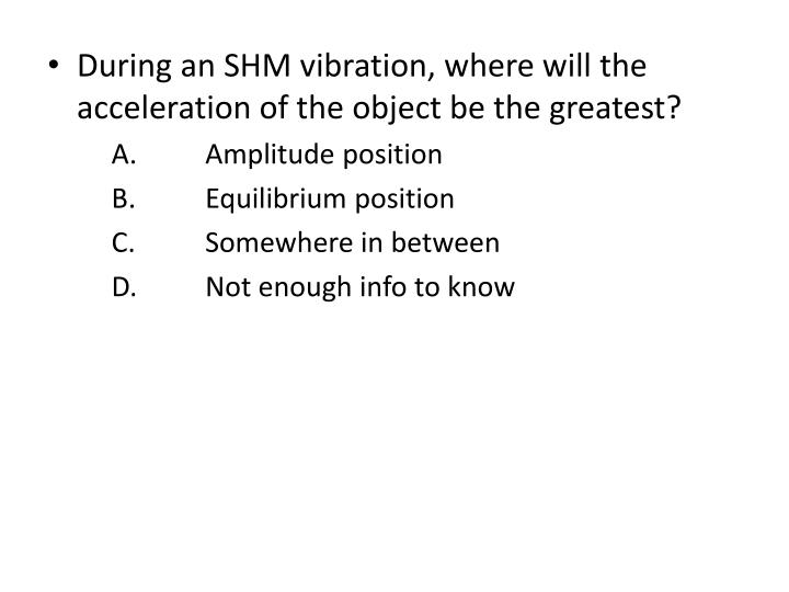 During an SHM vibration, where will the acceleration of the object be the greatest?
