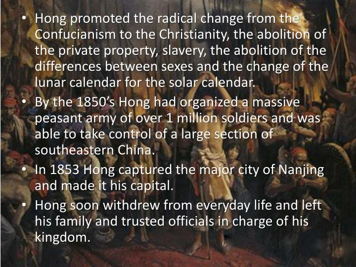 Hong promoted the radical change from the Confucianism to the Christianity, the abolition of the private property, slavery, the abolition of the differences between sexes and the change of the lunar calendar for the solar calendar.