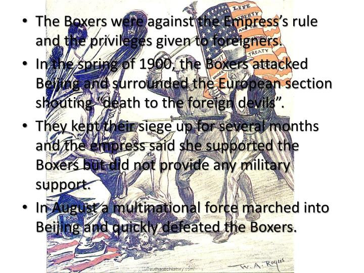The Boxers were against the Empress's rule and the privileges given to foreigners.