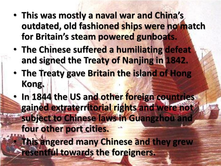 This was mostly a naval war and China's outdated, old fashioned ships were no match for Britain's steam powered gunboats.