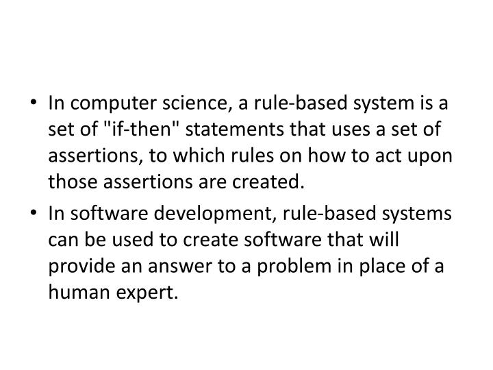 """In computer science, a rule-based system is a set of """"if-then"""" statements that uses a set of assertions, to which rules on how to act upon those assertions are created."""
