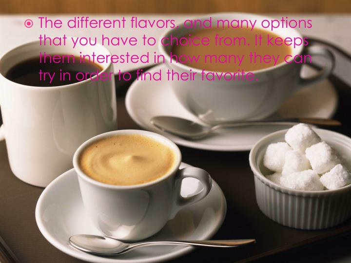 The different flavors, and many options that you have to choice from. It keeps them interested in how many they can try in order to find their favorite.