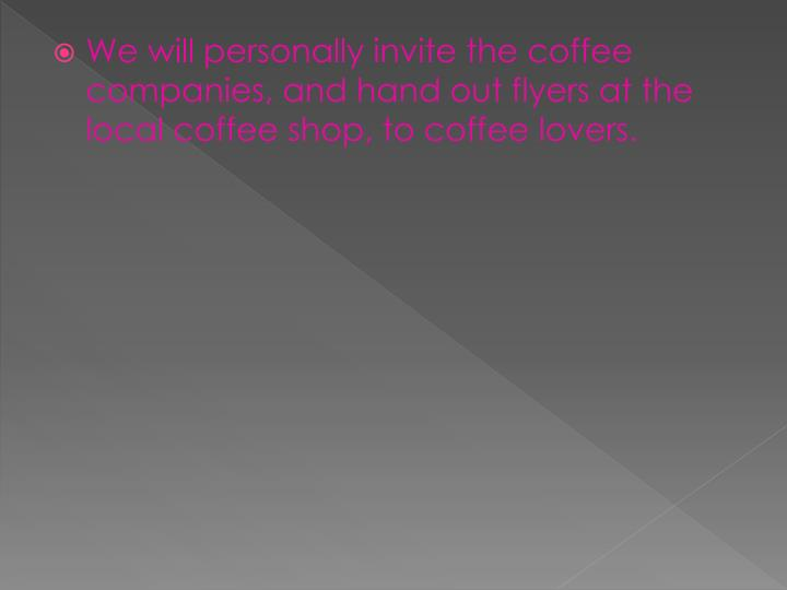 We will personally invite the coffee companies, and hand out flyers at the local coffee shop, to coffee lovers.