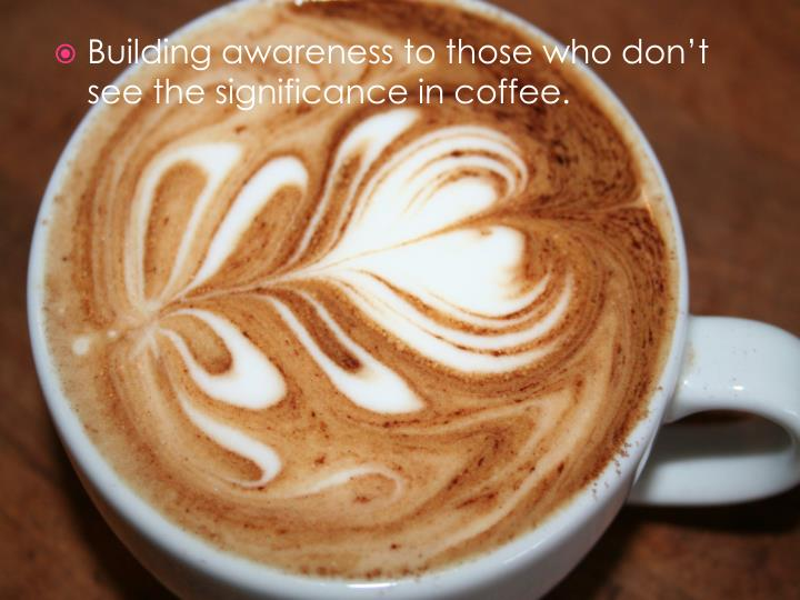 Building awareness to those who don't see the significance in coffee.
