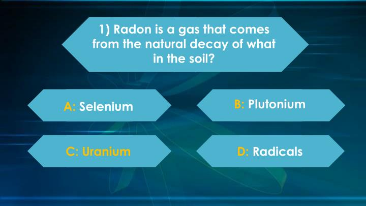1) Radon is a gas that comes from the natural decay of what in the soil?