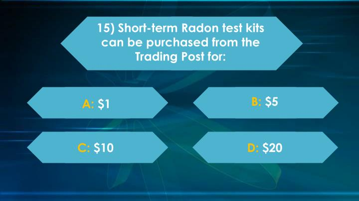 15) Short-term Radon test kits can be purchased from the Trading Post for: