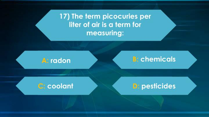 17) The term picocuries per liter of air is a term for measuring: