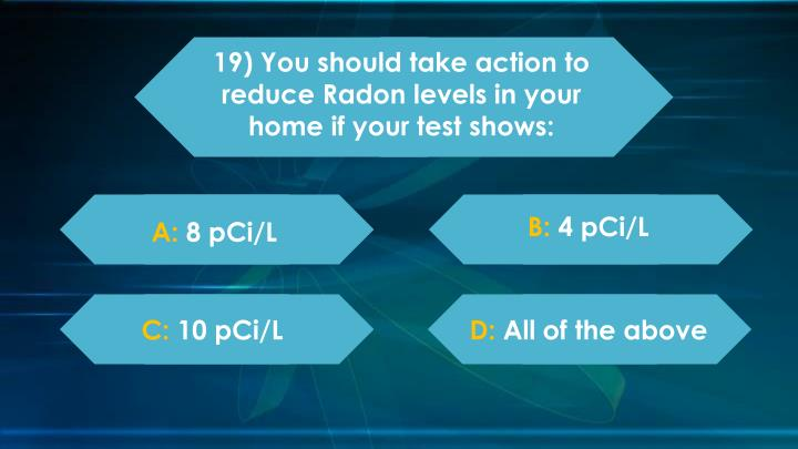 19) You should take action to reduce Radon levels in your home if your test shows: