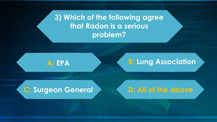 3) Which of the following agree that Radon is a serious problem?