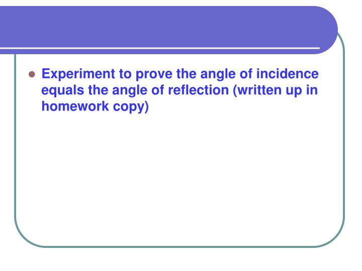 Experiment to prove the angle of incidence equals the angle of reflection (written up in homework copy)