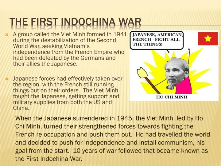 A group called the Viet Minh formed in 1941 during the destabilization of the Second World War, seeking Vietnam's independence from the French Empire who had been defeated by the Germans and their allies the Japanese.