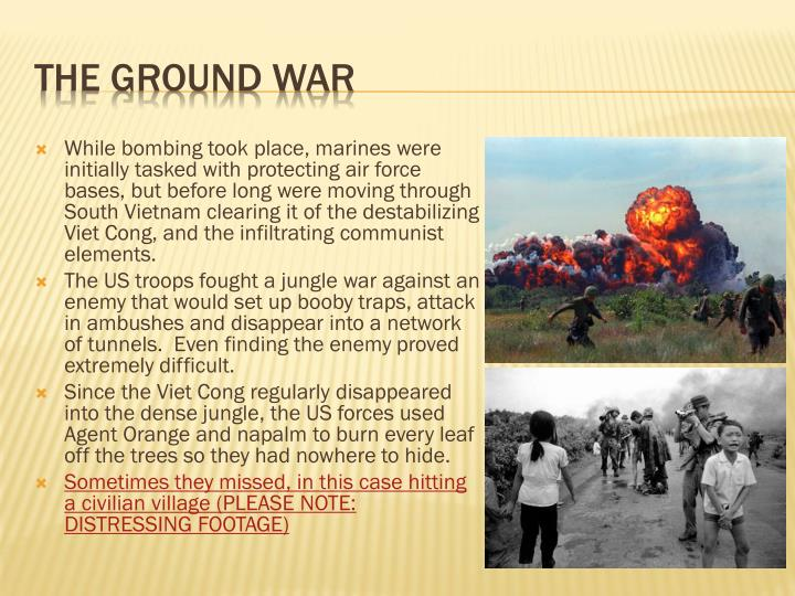 While bombing took place, marines were initially tasked with protecting air force bases, but before long were moving through South Vietnam clearing it of the destabilizing Viet Cong, and the infiltrating communist elements.