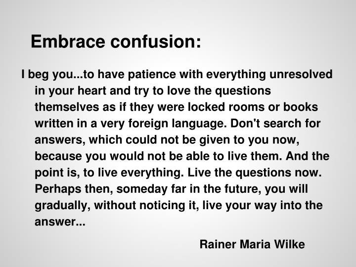 Embrace confusion: