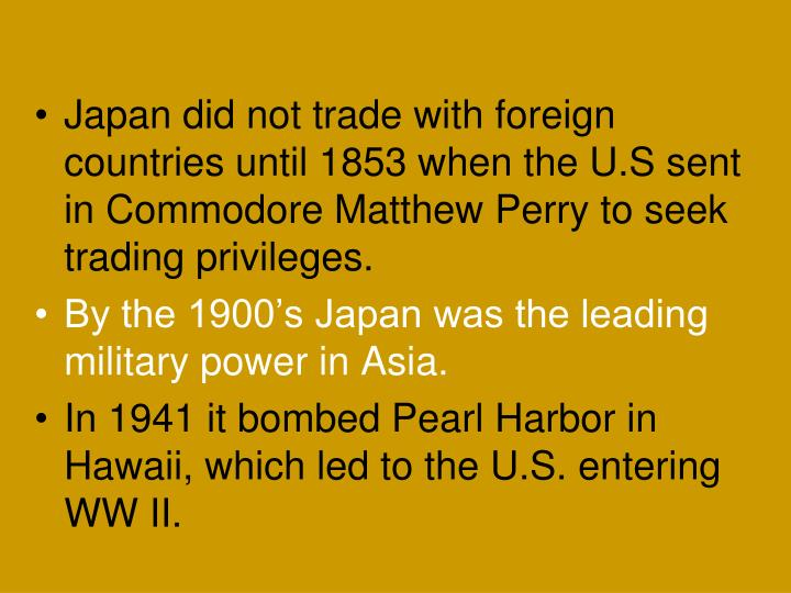 Japan did not trade with foreign countries until 1853 when the U.S sent in Commodore Matthew Perry to seek trading privileges.