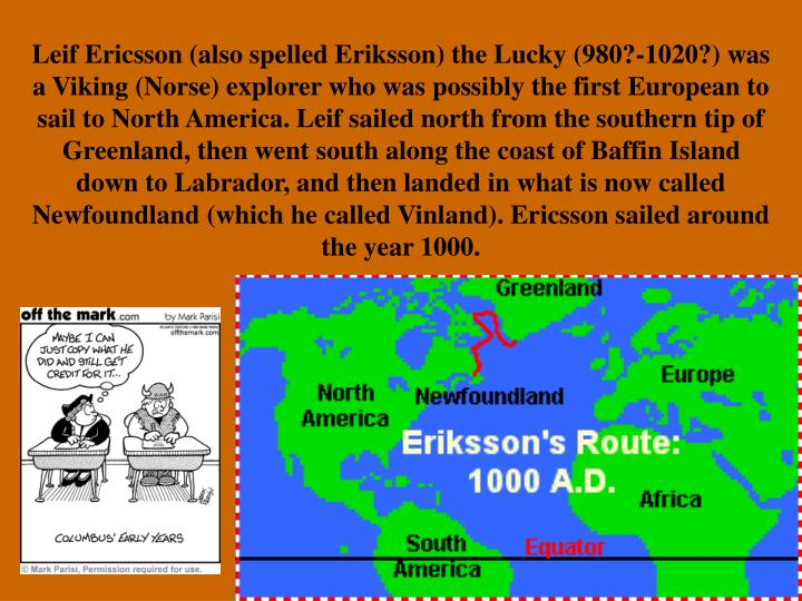Leif Ericsson (also spelled Eriksson) the Lucky (980?-1020?) was a Viking (Norse) explorer who was possibly the first European to sail to North America. Leif sailed north from the southern tip of Greenland, then went south along the coast of Baffin Island down to Labrador, and then landed in what is now called Newfoundland (which he called Vinland). Ericsson sailed around the year 1000.