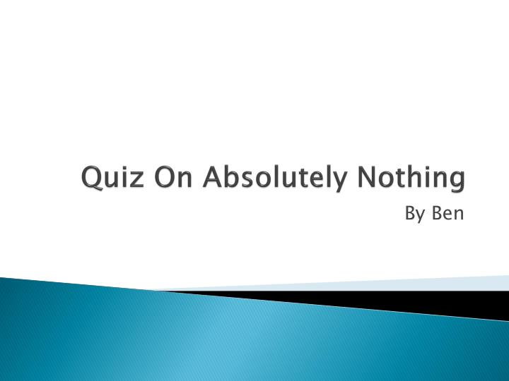 Quiz on absolutely nothing