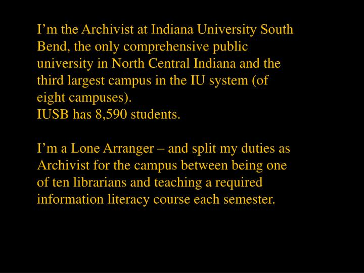 I'm the Archivist at Indiana University South Bend, the only comprehensive public university in North Central Indiana and the third largest campus in the IU system (of eight campuses).