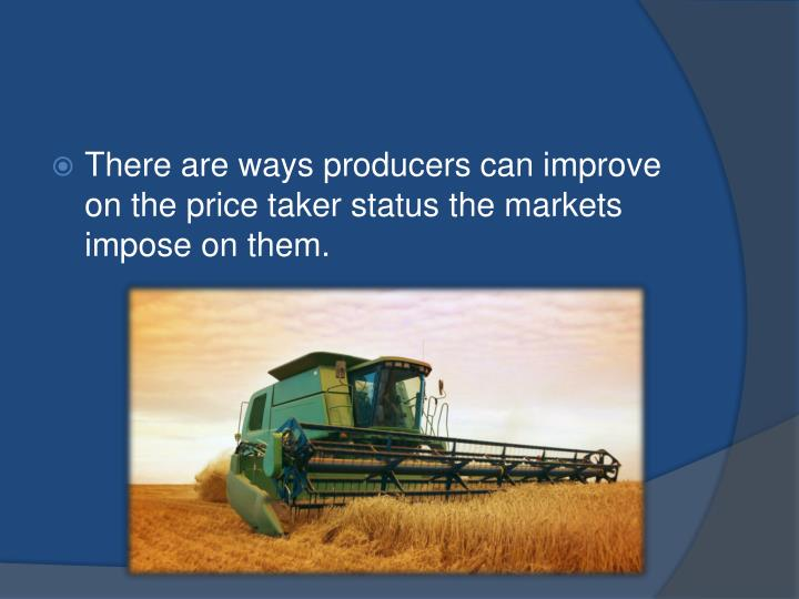 There are ways producers can improve on the price taker status the markets impose on them.