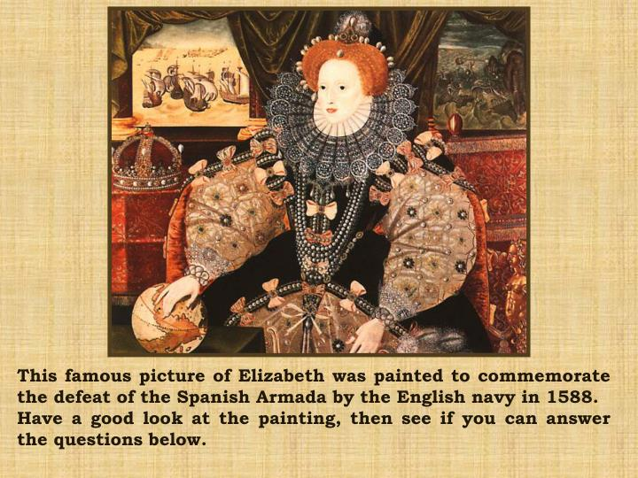 This famous picture of Elizabeth was painted to commemorate the defeat of the Spanish Armada by the English navy in 1588